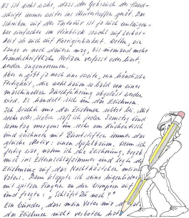 Es ist wohl wahr, dass der Gebrauch der Handschrift immer weiter ins Hintertreffen gerät. Das Schreiben auf der Tastatur ist ja unleugenbar einfacher in Hinblick sowohl auf Lesbarkeit als auch Korrigierbarkeit. Wetten, wie lange es noch dauern mag, bis niemand mehr handschriftliche Notizen verfasst oder liest, werden angenommen. Aber es gibt ja glücklicher Weise noch eine zweite, rein händische Fertigkeit, die wohl kaum so bald von einer maschinellen Durchführung abgelöst werden wird. Das kann ich mir jedenfalls nicht vorstellen. Es handelt sich um das Zeichnen. Ich brachte mir das Zeichnen selbst bei. Mit sechs oder sieben saß ich jeden Samstag und Sonntag morgens um sechs am Küchentisch und zeichnete mit Buntstiften immer das gleiche Motiv: einen Apfelbaum. Wenn ich fertig war, nahm ich die Zeichnung, begab mich ins Elternschlafzimmer und legte die Zeichnung auf das Nachtkästchen meines Vaters. Dann klappte ich seine Augenlider mit spitzen Fingern an den Wimpern auf und fragte: »Schläfst Du noch?« Ein Wunder, dass mein Vater mir damals das Zeichnen nicht verboten hat.
